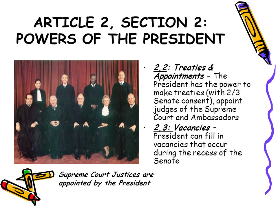 ARTICLE 2, SECTION 2: POWERS OF THE PRESIDENT 2,2: Treaties & Appointments – The President has the power to make treaties (with 2/3 Senate consent), a
