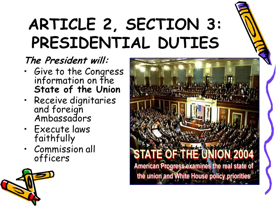 ARTICLE 2, SECTION 3: PRESIDENTIAL DUTIES The President will: Give to the Congress information on the State of the Union Receive dignitaries and forei