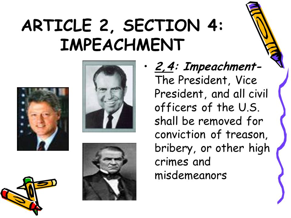 ARTICLE 2, SECTION 4: IMPEACHMENT 2,4: Impeachment- The President, Vice President, and all civil officers of the U.S. shall be removed for conviction