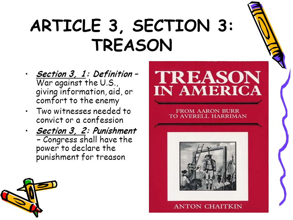 ARTICLE 3, SECTION 3: TREASON Section 3, 1: Definition – War against the U.S., giving information, aid, or comfort to the enemy Two witnesses needed t