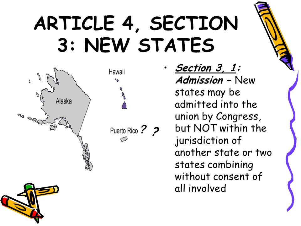 ARTICLE 4, SECTION 3: NEW STATES Section 3, 1: Admission – New states may be admitted into the union by Congress, but NOT within the jurisdiction of a