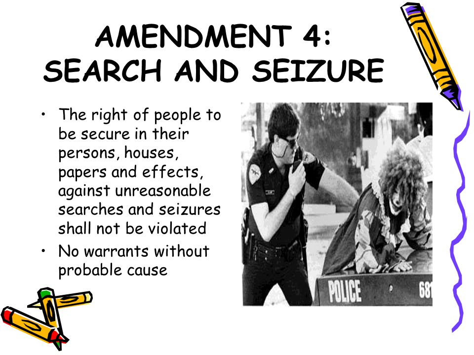 AMENDMENT 4: SEARCH AND SEIZURE The right of people to be secure in their persons, houses, papers and effects, against unreasonable searches and seizu