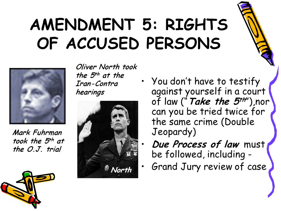 AMENDMENT 5: RIGHTS OF ACCUSED PERSONS You dont have to testify against yourself in a court of law (Take the 5 th ),nor can you be tried twice for the