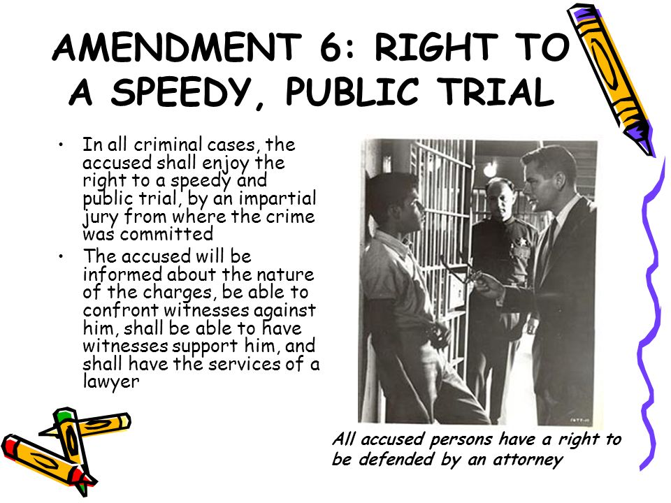 AMENDMENT 6: RIGHT TO A SPEEDY, PUBLIC TRIAL In all criminal cases, the accused shall enjoy the right to a speedy and public trial, by an impartial ju