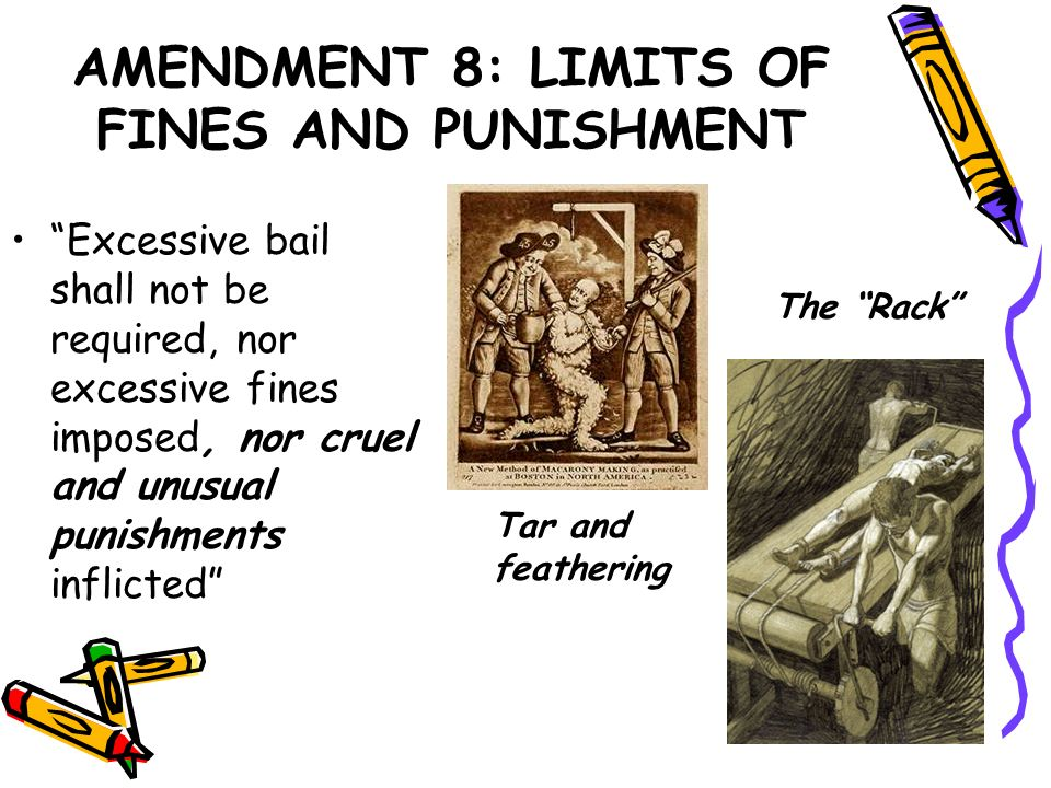 AMENDMENT 8: LIMITS OF FINES AND PUNISHMENT Excessive bail shall not be required, nor excessive fines imposed, nor cruel and unusual punishments infli
