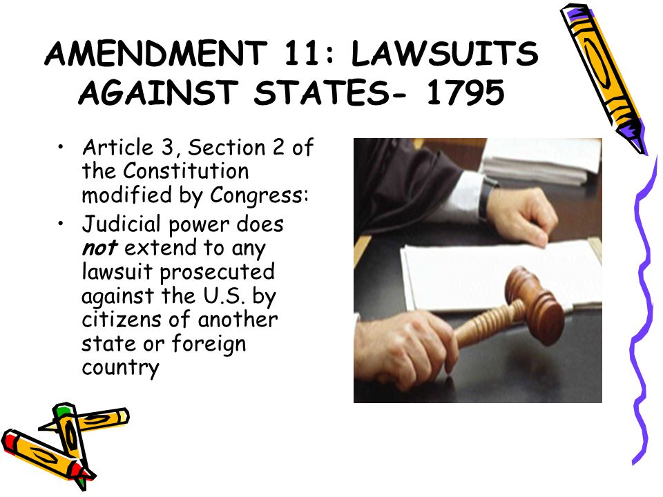 AMENDMENT 11: LAWSUITS AGAINST STATES- 1795 Article 3, Section 2 of the Constitution modified by Congress: Judicial power does not extend to any lawsu