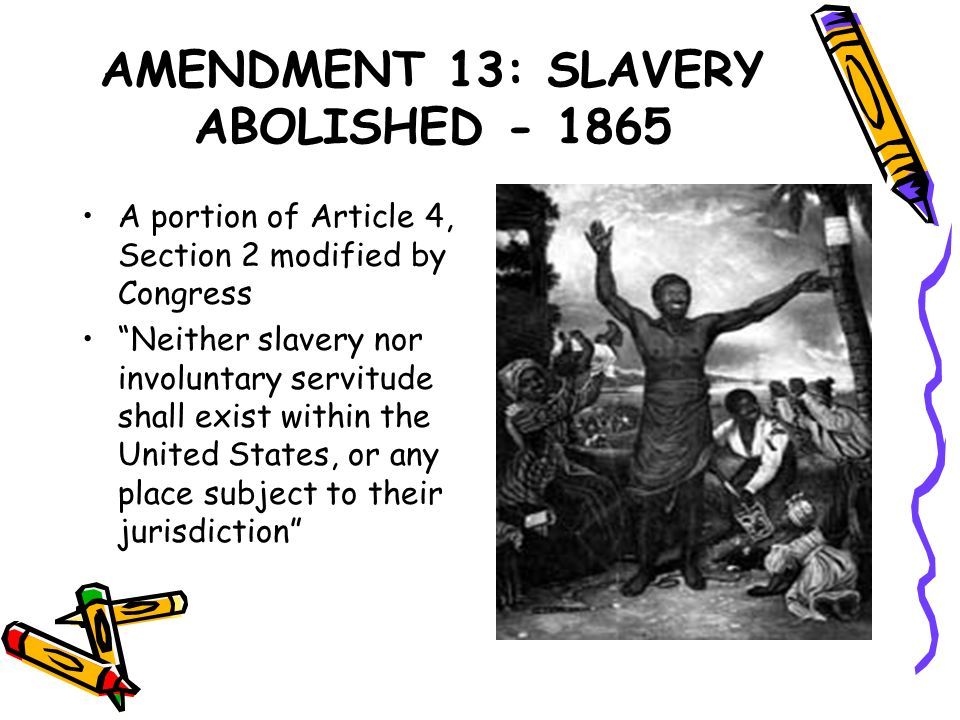 AMENDMENT 13: SLAVERY ABOLISHED - 1865 A portion of Article 4, Section 2 modified by Congress Neither slavery nor involuntary servitude shall exist wi