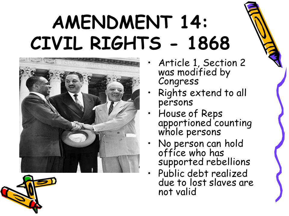 AMENDMENT 14: CIVIL RIGHTS - 1868 Article 1, Section 2 was modified by Congress Rights extend to all persons House of Reps apportioned counting whole