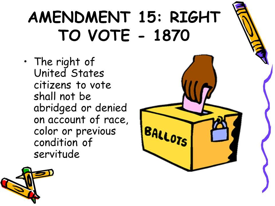 AMENDMENT 15: RIGHT TO VOTE - 1870 The right of United States citizens to vote shall not be abridged or denied on account of race, color or previous c
