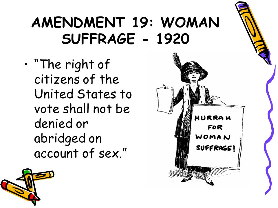 AMENDMENT 19: WOMAN SUFFRAGE - 1920 The right of citizens of the United States to vote shall not be denied or abridged on account of sex.