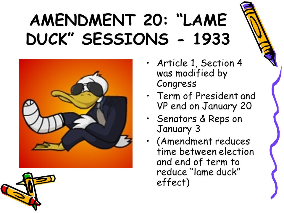 AMENDMENT 20: LAME DUCK SESSIONS - 1933 Article 1, Section 4 was modified by Congress Term of President and VP end on January 20 Senators & Reps on Ja