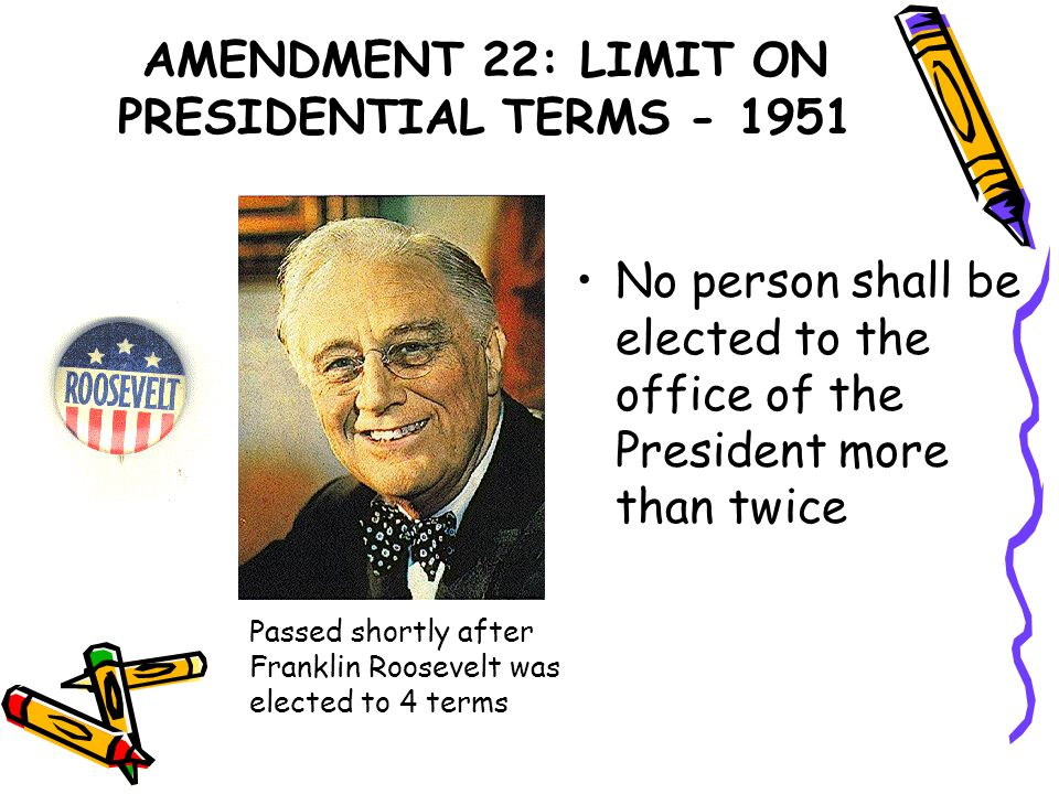 AMENDMENT 22: LIMIT ON PRESIDENTIAL TERMS - 1951 No person shall be elected to the office of the President more than twice Passed shortly after Frankl