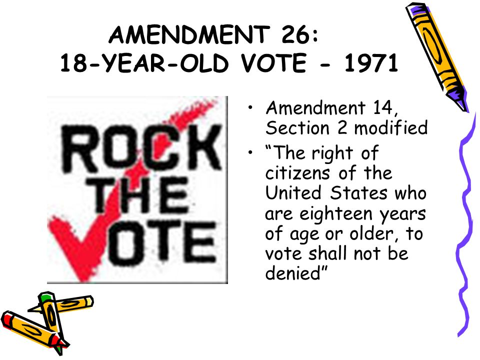 AMENDMENT 26: 18-YEAR-OLD VOTE - 1971 Amendment 14, Section 2 modified The right of citizens of the United States who are eighteen years of age or old