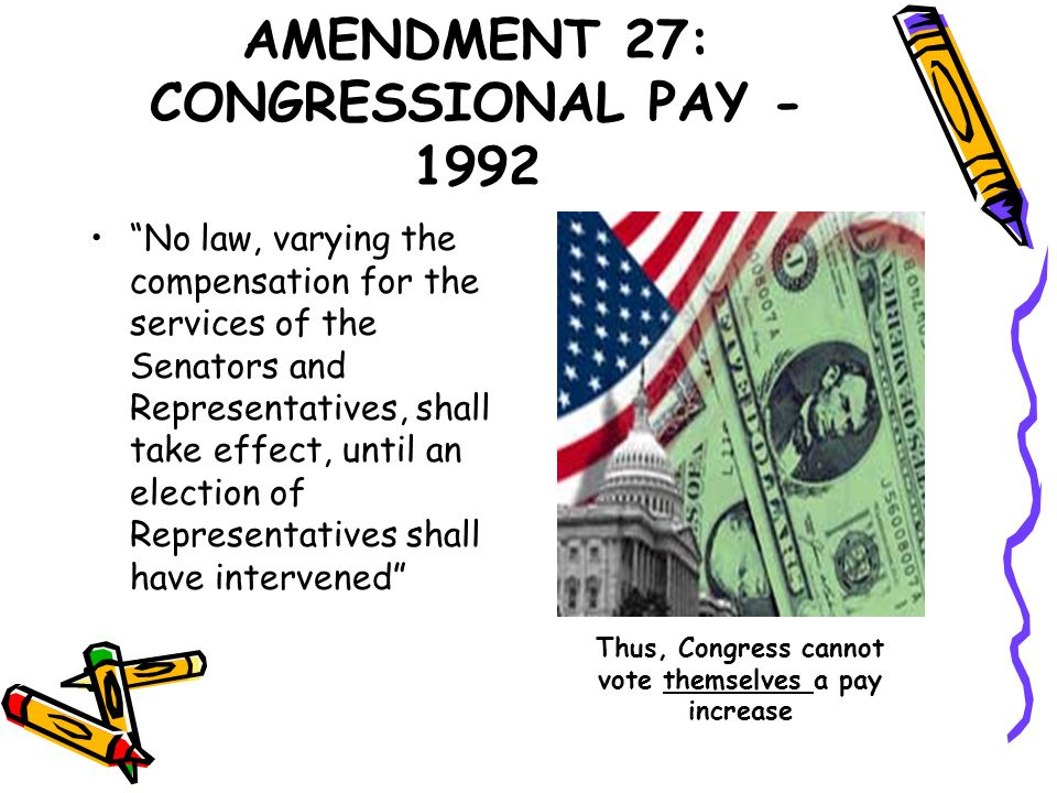 AMENDMENT 27: CONGRESSIONAL PAY - 1992 No law, varying the compensation for the services of the Senators and Representatives, shall take effect, until