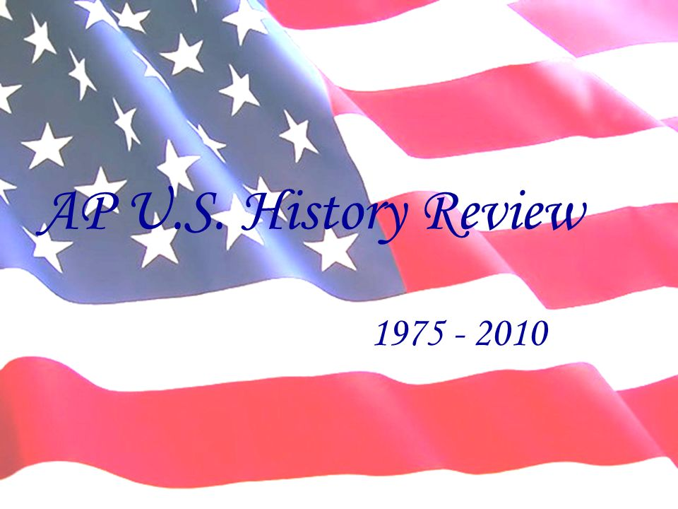AP U.S. History Review 1975 - 2010