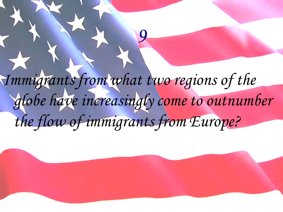 9 Immigrants from what two regions of the globe have increasingly come to outnumber the flow of immigrants from Europe?