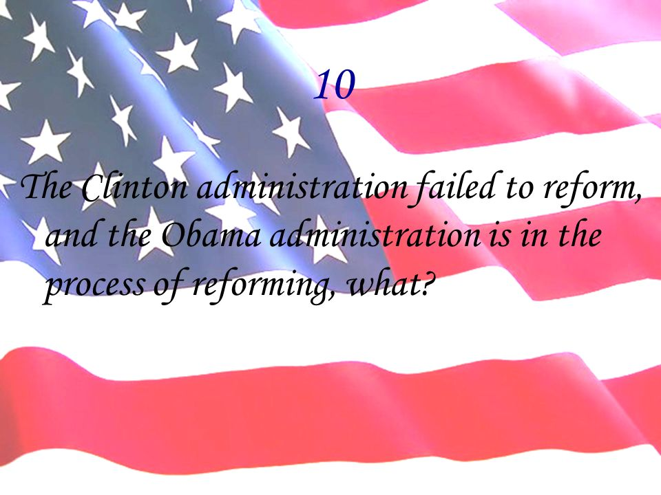 10 The Clinton administration failed to reform, and the Obama administration is in the process of reforming, what?