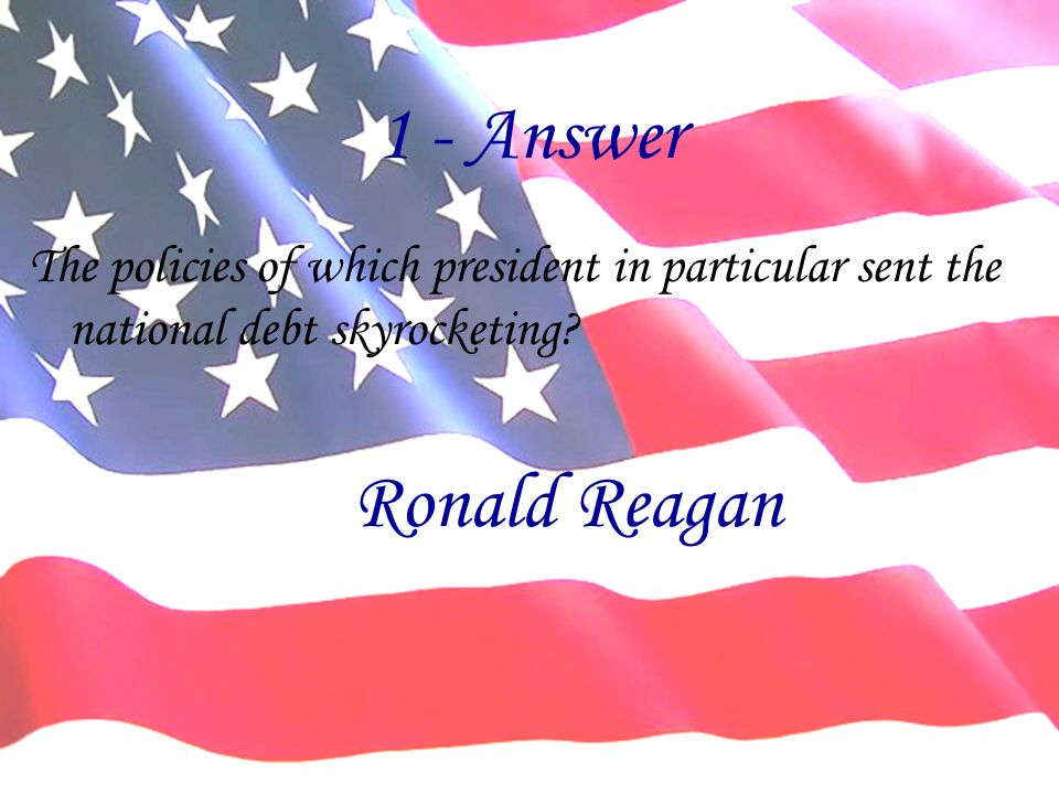 1 - Answer The policies of which president in particular sent the national debt skyrocketing.