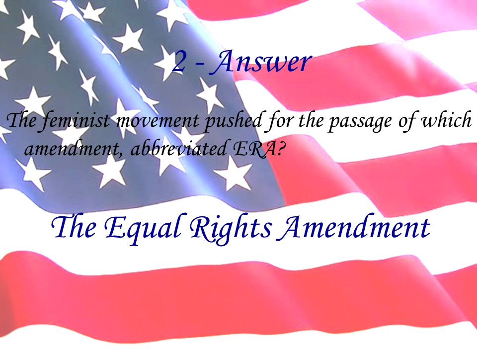 2 - Answer The feminist movement pushed for the passage of which amendment, abbreviated ERA.