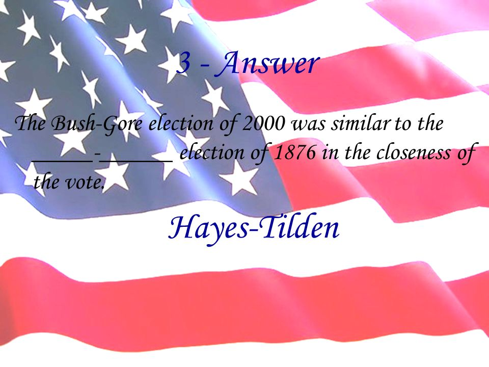 3 - Answer The Bush-Gore election of 2000 was similar to the _____-______ election of 1876 in the closeness of the vote. Hayes-Tilden