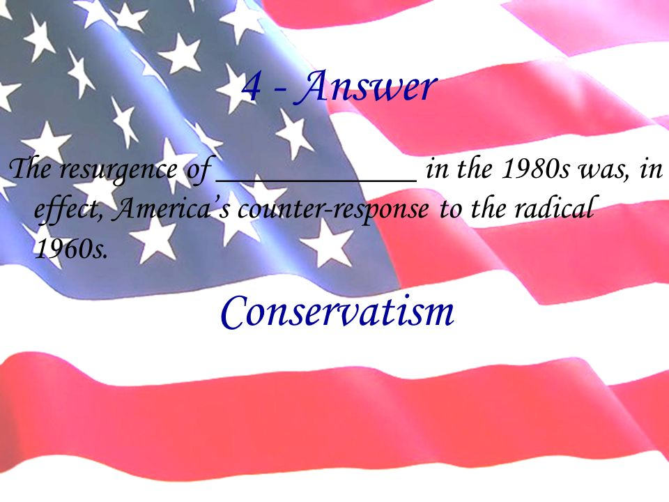 4 - Answer The resurgence of ____________ in the 1980s was, in effect, Americas counter-response to the radical 1960s.