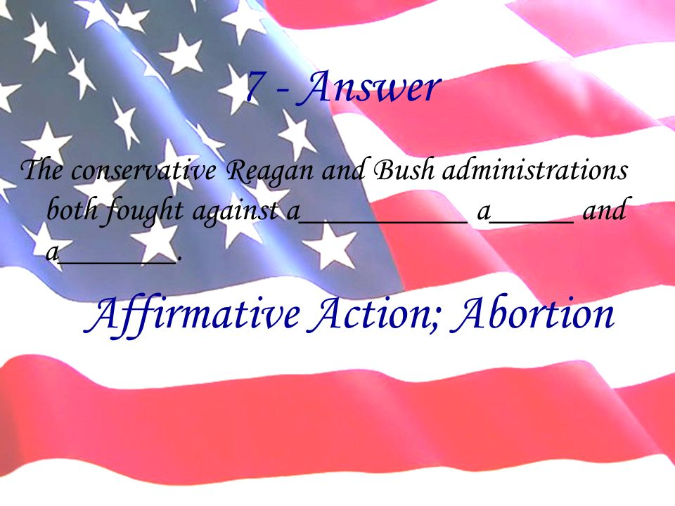 7 - Answer The conservative Reagan and Bush administrations both fought against a__________ a_____ and a_______. Affirmative Action; Abortion