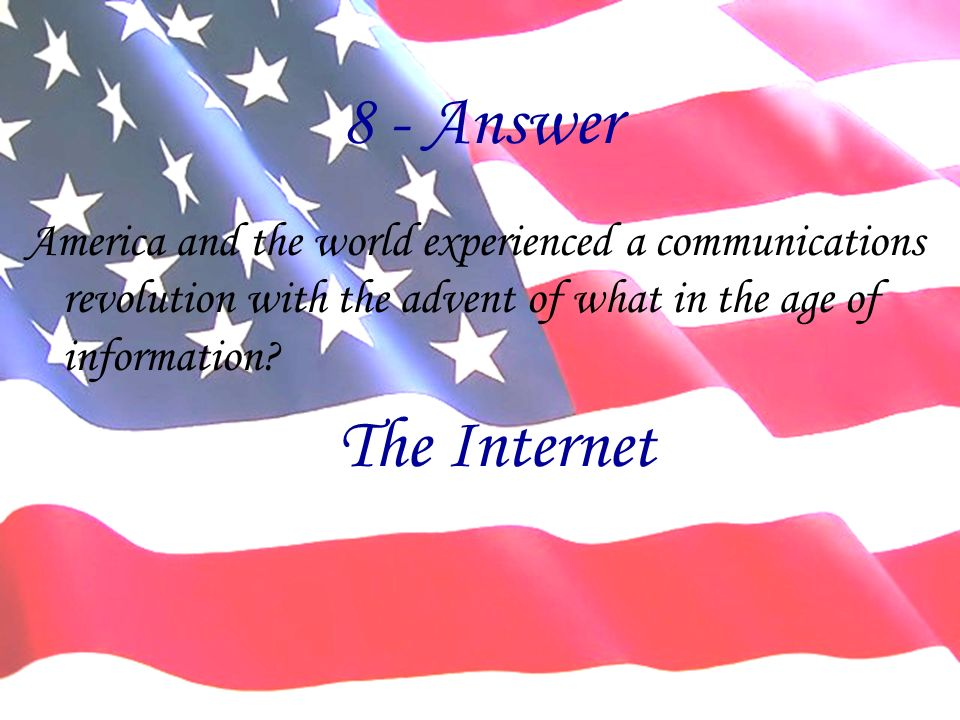 8 - Answer America and the world experienced a communications revolution with the advent of what in the age of information? The Internet