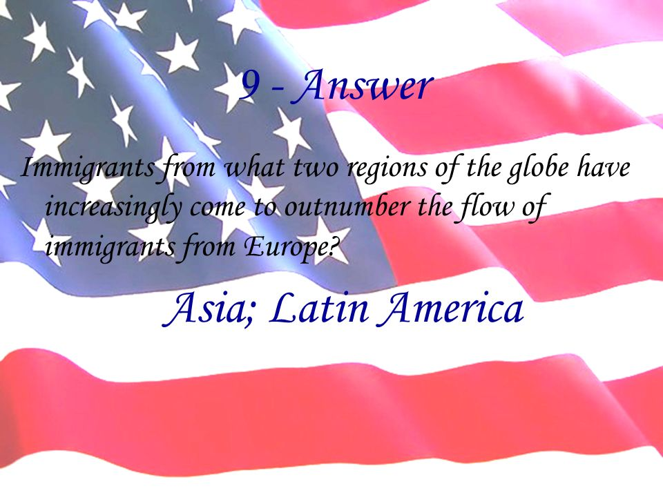 9 - Answer Immigrants from what two regions of the globe have increasingly come to outnumber the flow of immigrants from Europe? Asia; Latin America