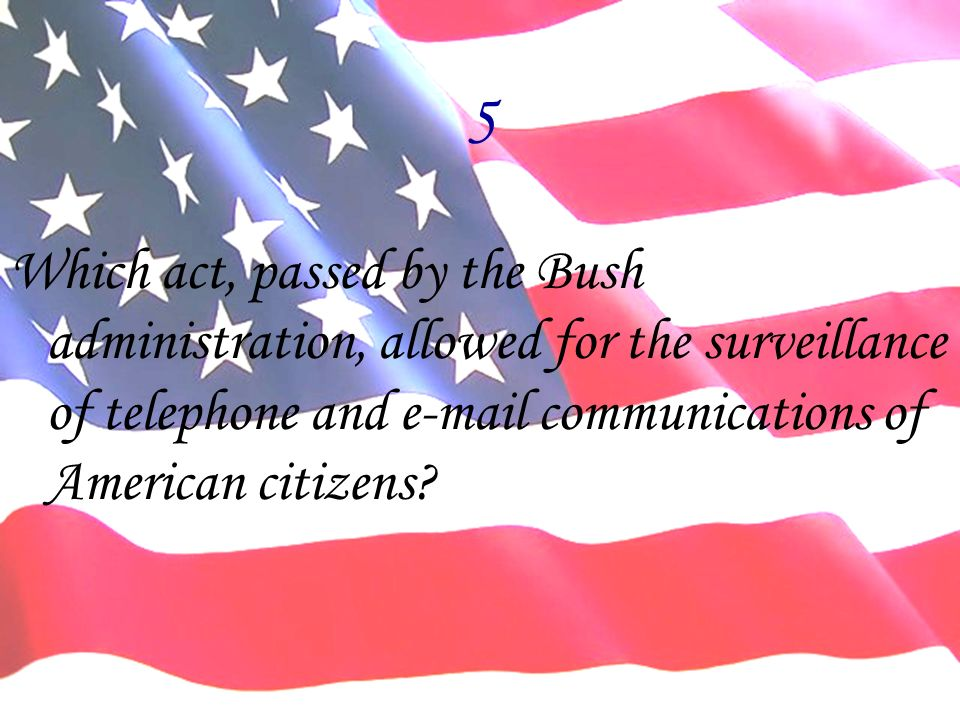 5 Which act, passed by the Bush administration, allowed for the surveillance of telephone and e-mail communications of American citizens?
