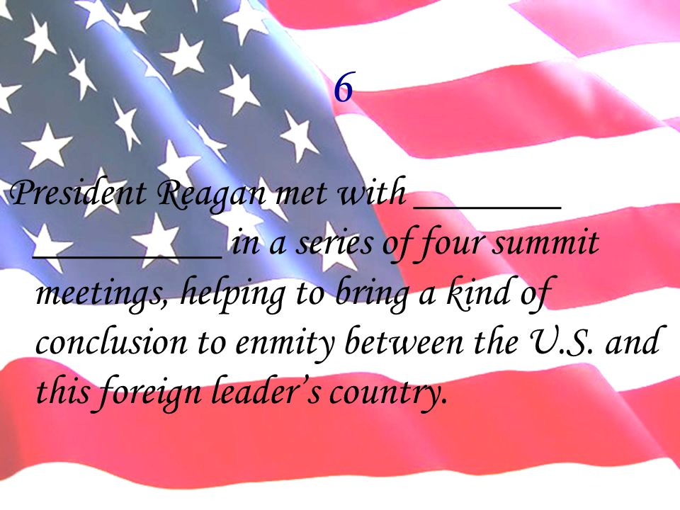 6 President Reagan met with _______ _________ in a series of four summit meetings, helping to bring a kind of conclusion to enmity between the U.S. an