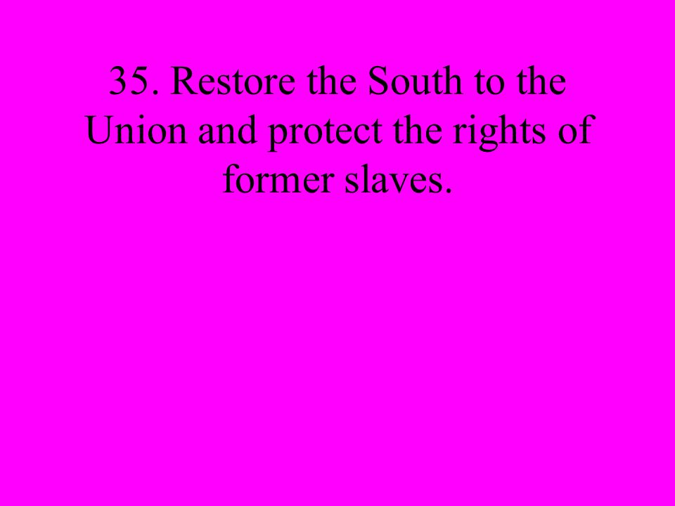 35. Restore the South to the Union and protect the rights of former slaves.