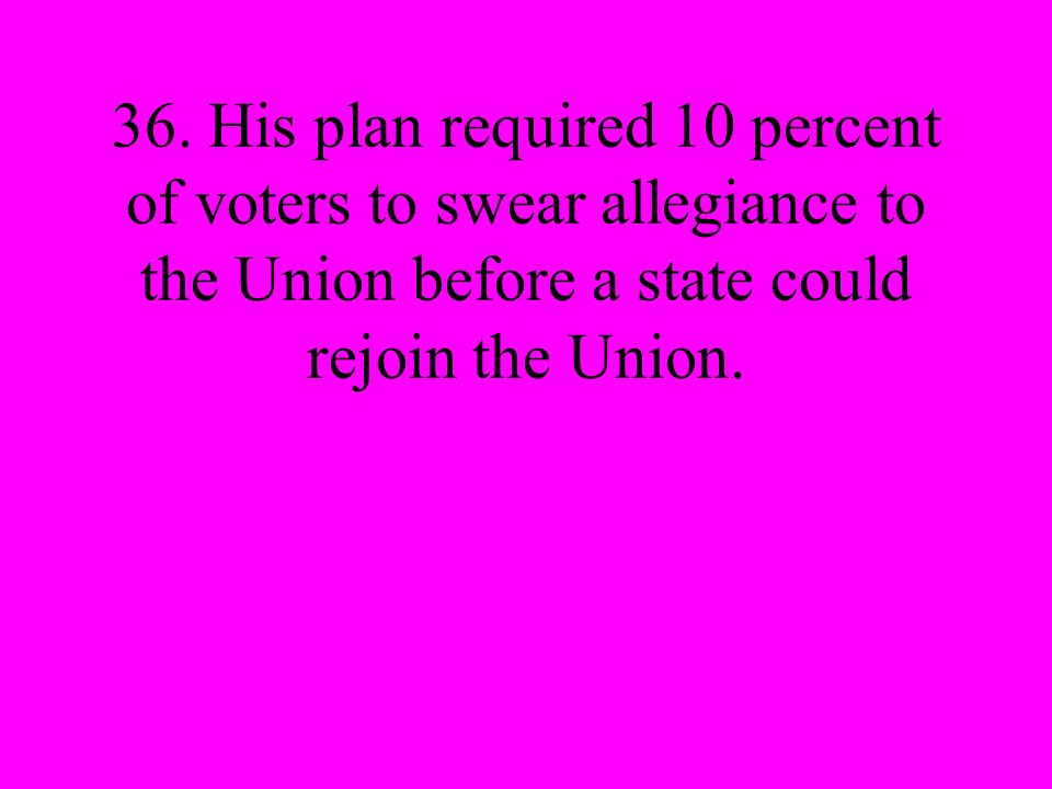 36. His plan required 10 percent of voters to swear allegiance to the Union before a state could rejoin the Union.