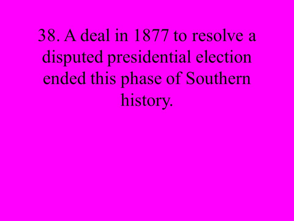 38. A deal in 1877 to resolve a disputed presidential election ended this phase of Southern history.
