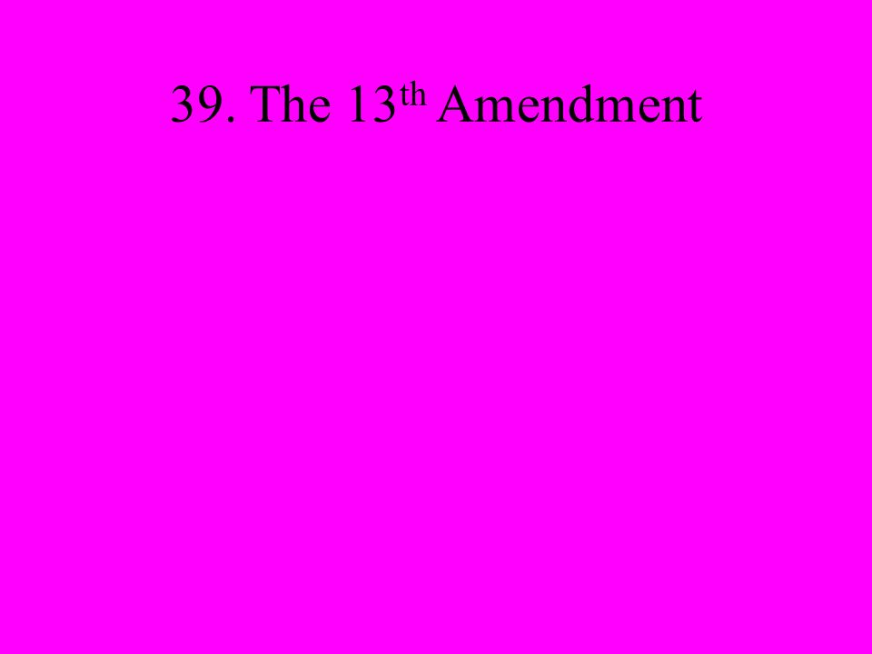 39. The 13 th Amendment