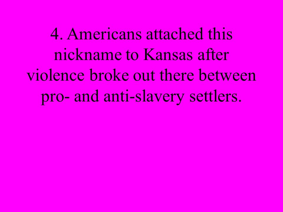 4. Americans attached this nickname to Kansas after violence broke out there between pro- and anti-slavery settlers.