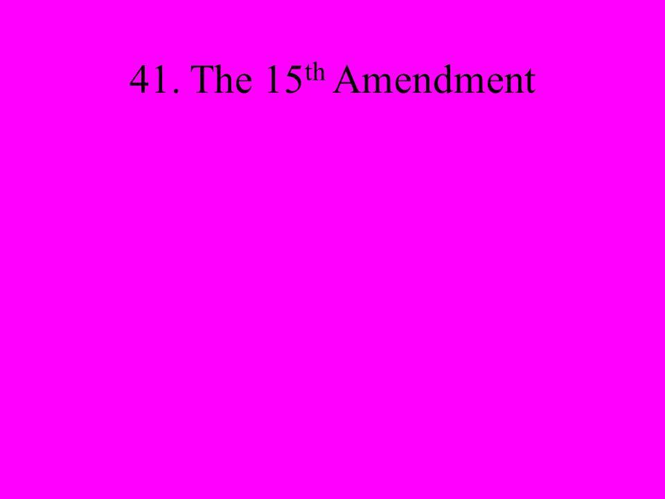 41. The 15 th Amendment