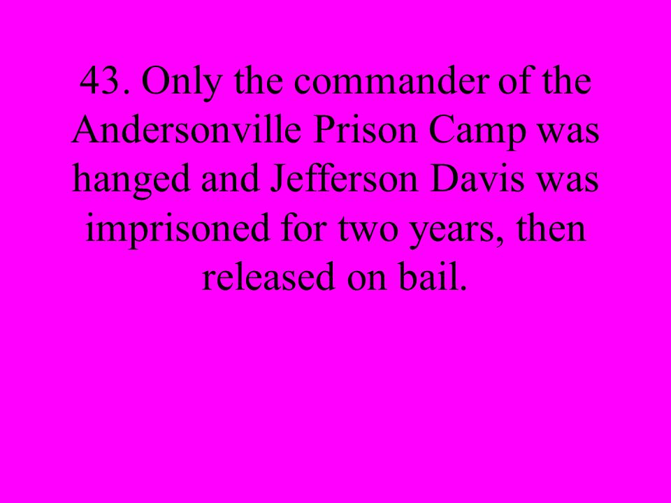 43. Only the commander of the Andersonville Prison Camp was hanged and Jefferson Davis was imprisoned for two years, then released on bail.