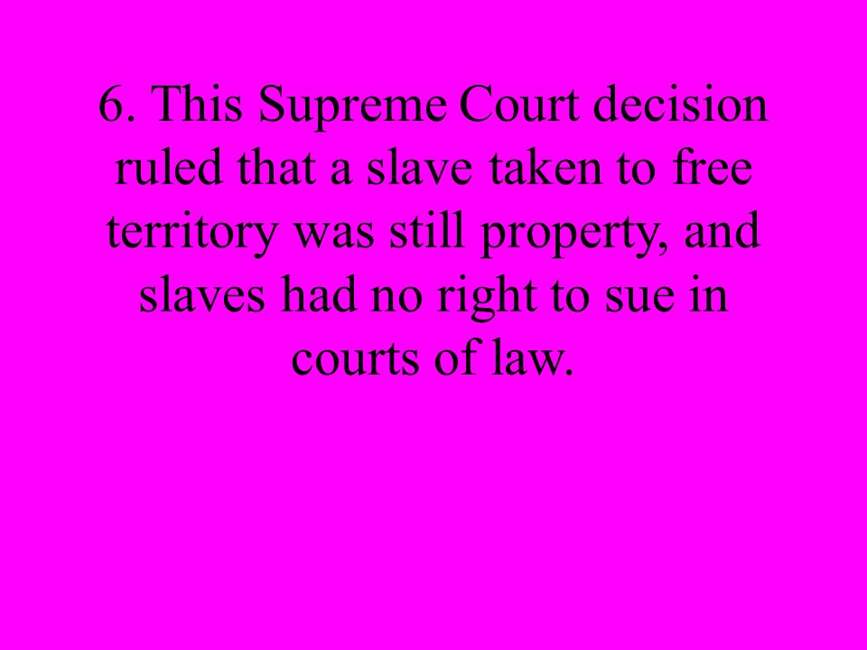 6. This Supreme Court decision ruled that a slave taken to free territory was still property, and slaves had no right to sue in courts of law.