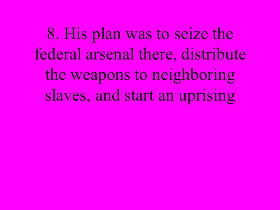 8. His plan was to seize the federal arsenal there, distribute the weapons to neighboring slaves, and start an uprising