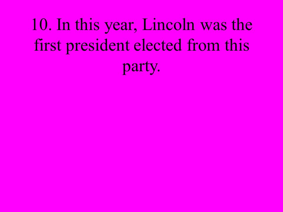 10. In this year, Lincoln was the first president elected from this party.