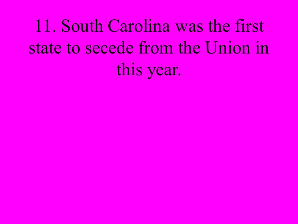 11. South Carolina was the first state to secede from the Union in this year.