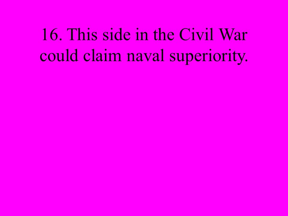 16. This side in the Civil War could claim naval superiority.