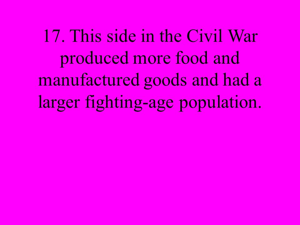 17. This side in the Civil War produced more food and manufactured goods and had a larger fighting-age population.