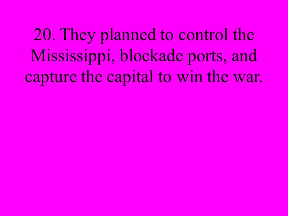 20. They planned to control the Mississippi, blockade ports, and capture the capital to win the war.