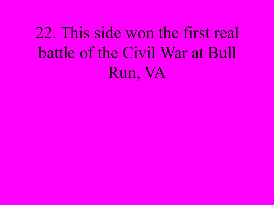 22. This side won the first real battle of the Civil War at Bull Run, VA
