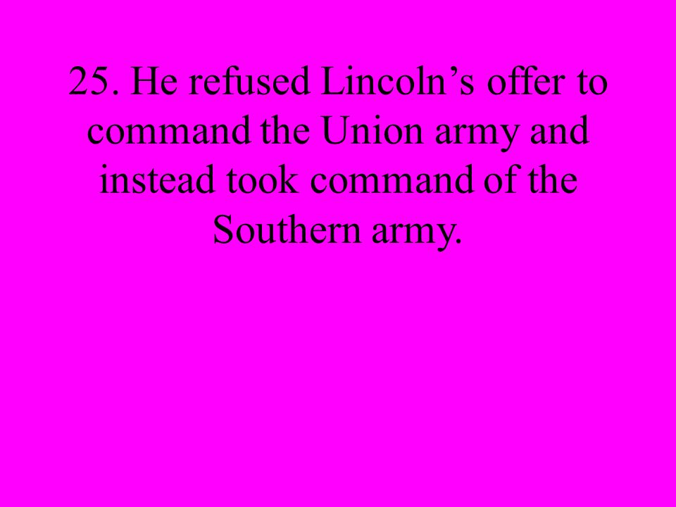 25. He refused Lincolns offer to command the Union army and instead took command of the Southern army.