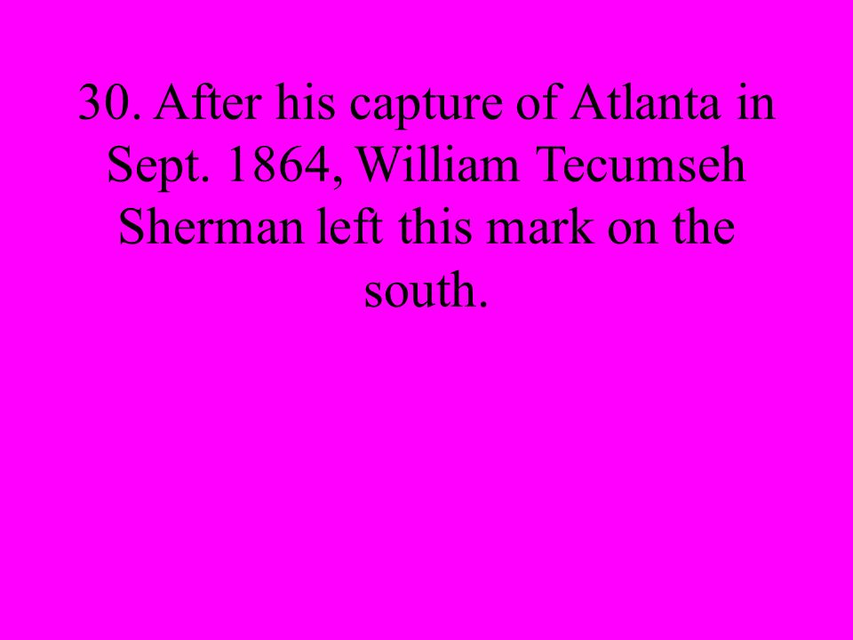 30. After his capture of Atlanta in Sept.
