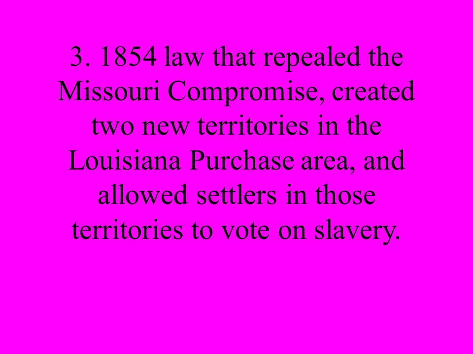 3. 1854 law that repealed the Missouri Compromise, created two new territories in the Louisiana Purchase area, and allowed settlers in those territori