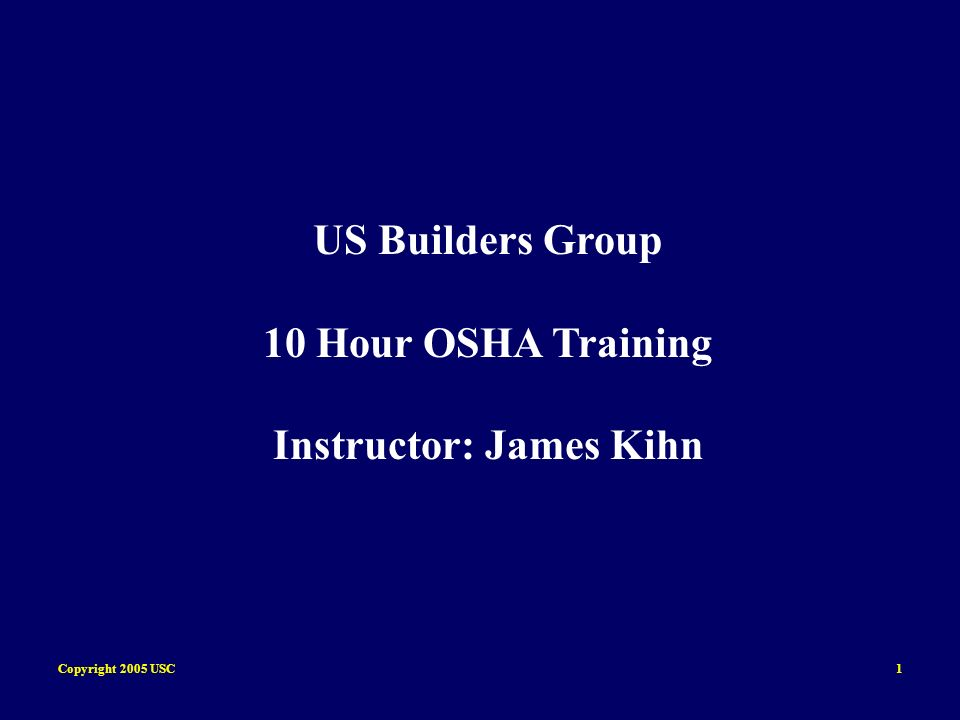 Copyright 2005 USC1 US Builders Group 10 Hour OSHA Training Instructor: James Kihn