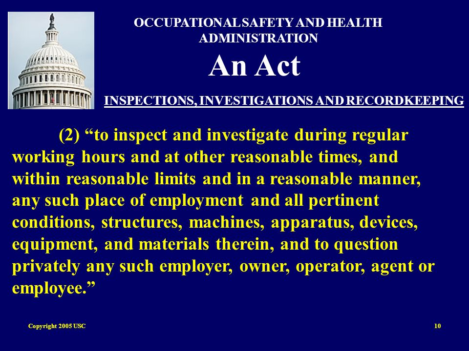Copyright 2005 USC10 OCCUPATIONAL SAFETY AND HEALTH ADMINISTRATION An Act INSPECTIONS, INVESTIGATIONS AND RECORDKEEPING (2) to inspect and investigate